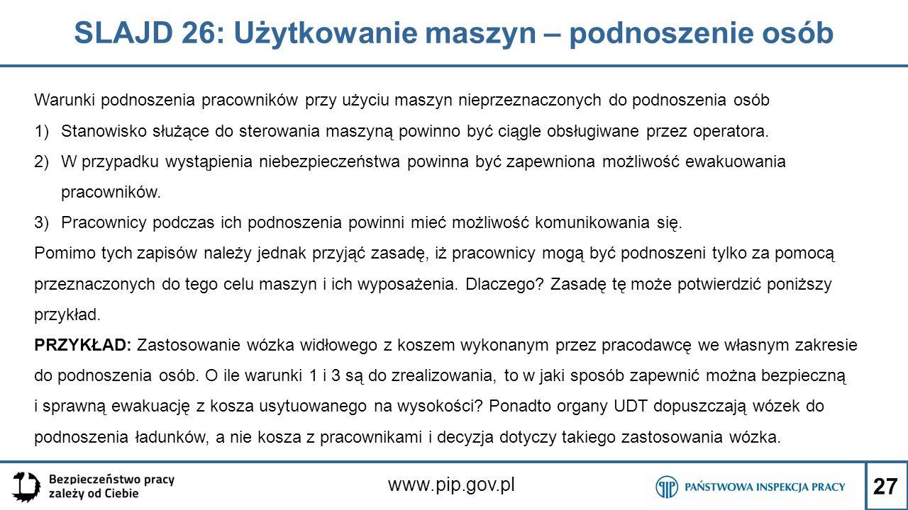 27 SLAJD 26: Użytkowanie maszyn – podnoszenie osób www.pip.gov.pl Warunki podnoszenia pracowników przy użyciu maszyn nieprzeznaczonych do podnoszenia osób 1)Stanowisko służące do sterowania maszyną powinno być ciągle obsługiwane przez operatora.