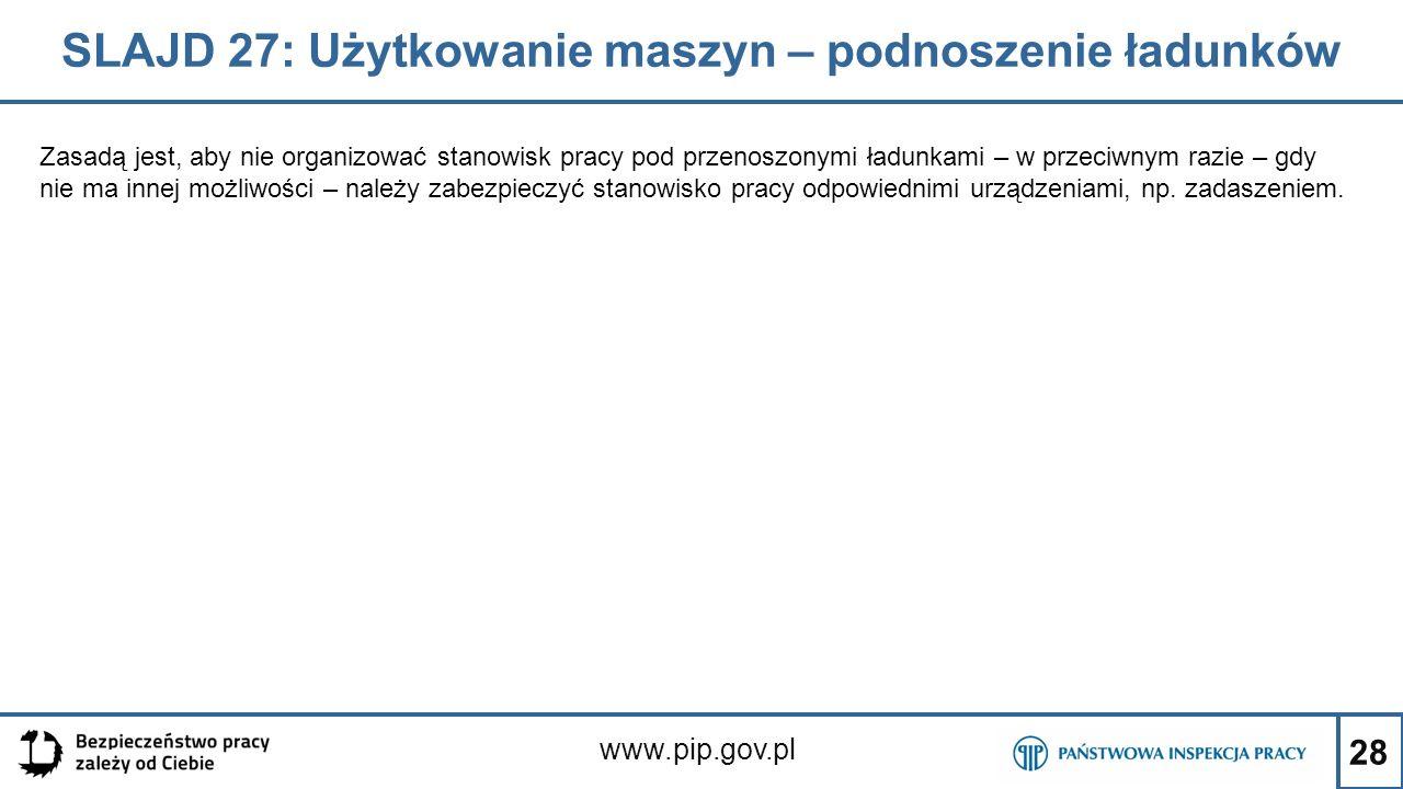 28 SLAJD 27: Użytkowanie maszyn – podnoszenie ładunków www.pip.gov.pl Zasadą jest, aby nie organizować stanowisk pracy pod przenoszonymi ładunkami – w przeciwnym razie – gdy nie ma innej możliwości – należy zabezpieczyć stanowisko pracy odpowiednimi urządzeniami, np.