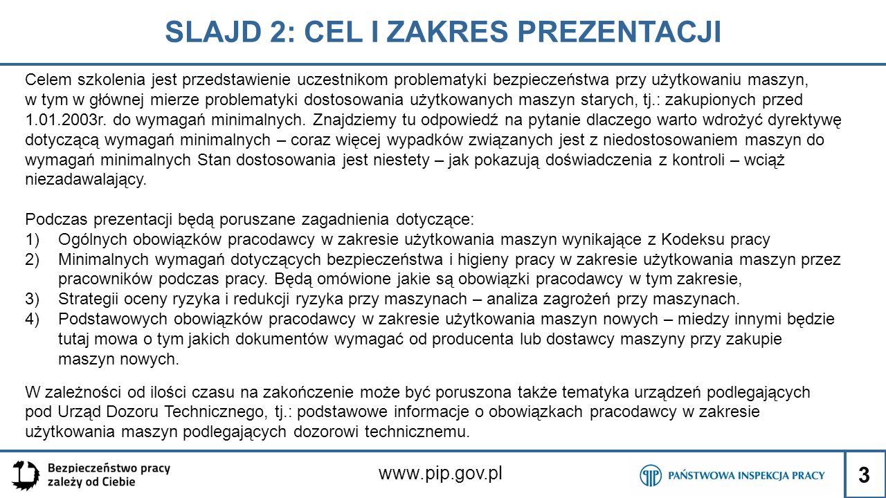 3 SLAJD 2: CEL I ZAKRES PREZENTACJI www.pip.gov.pl Celem szkolenia jest przedstawienie uczestnikom problematyki bezpieczeństwa przy użytkowaniu maszyn, w tym w głównej mierze problematyki dostosowania użytkowanych maszyn starych, tj.: zakupionych przed 1.01.2003r.