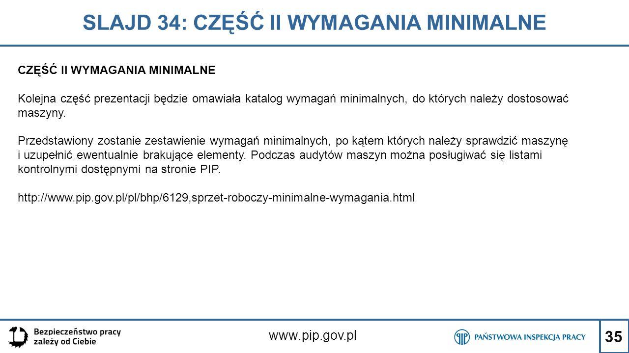 35 SLAJD 34: CZĘŚĆ II WYMAGANIA MINIMALNE www.pip.gov.pl CZĘŚĆ II WYMAGANIA MINIMALNE Kolejna część prezentacji będzie omawiała katalog wymagań minimalnych, do których należy dostosować maszyny.