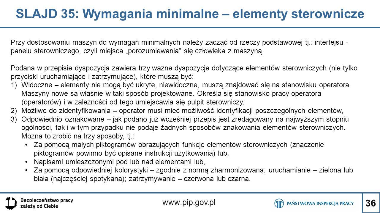 """36 SLAJD 35: Wymagania minimalne – elementy sterownicze www.pip.gov.pl Przy dostosowaniu maszyn do wymagań minimalnych należy zacząć od rzeczy podstawowej tj.: interfejsu - panelu sterowniczego, czyli miejsca """"porozumiewania się człowieka z maszyną."""
