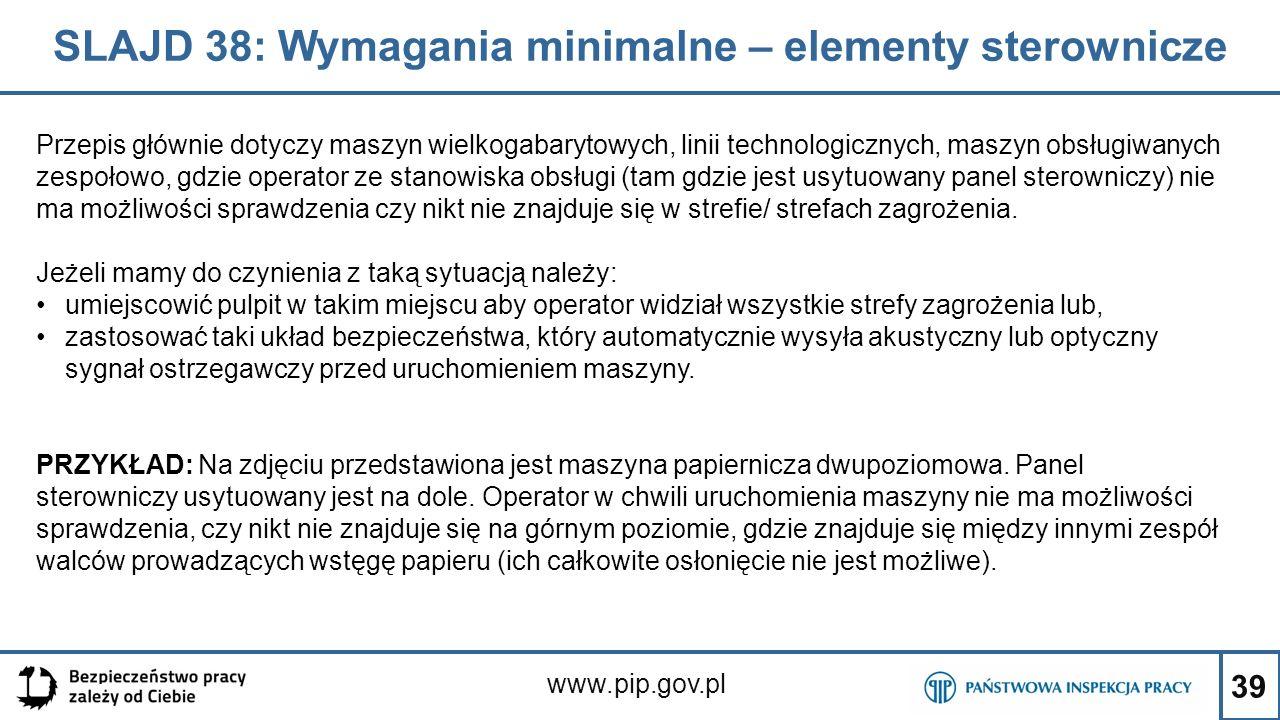 39 SLAJD 38: Wymagania minimalne – elementy sterownicze www.pip.gov.pl Przepis głównie dotyczy maszyn wielkogabarytowych, linii technologicznych, maszyn obsługiwanych zespołowo, gdzie operator ze stanowiska obsługi (tam gdzie jest usytuowany panel sterowniczy) nie ma możliwości sprawdzenia czy nikt nie znajduje się w strefie/ strefach zagrożenia.