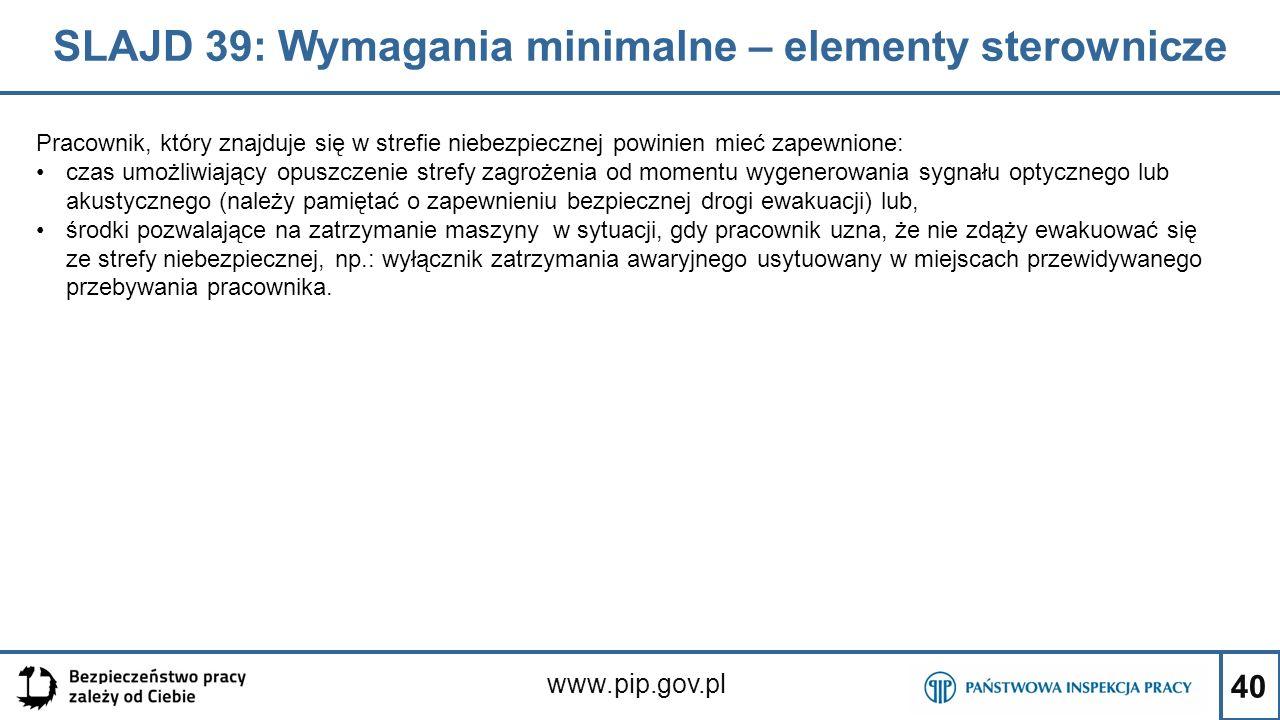 40 SLAJD 39: Wymagania minimalne – elementy sterownicze www.pip.gov.pl Pracownik, który znajduje się w strefie niebezpiecznej powinien mieć zapewnione: czas umożliwiający opuszczenie strefy zagrożenia od momentu wygenerowania sygnału optycznego lub akustycznego (należy pamiętać o zapewnieniu bezpiecznej drogi ewakuacji) lub, środki pozwalające na zatrzymanie maszyny w sytuacji, gdy pracownik uzna, że nie zdąży ewakuować się ze strefy niebezpiecznej, np.: wyłącznik zatrzymania awaryjnego usytuowany w miejscach przewidywanego przebywania pracownika.