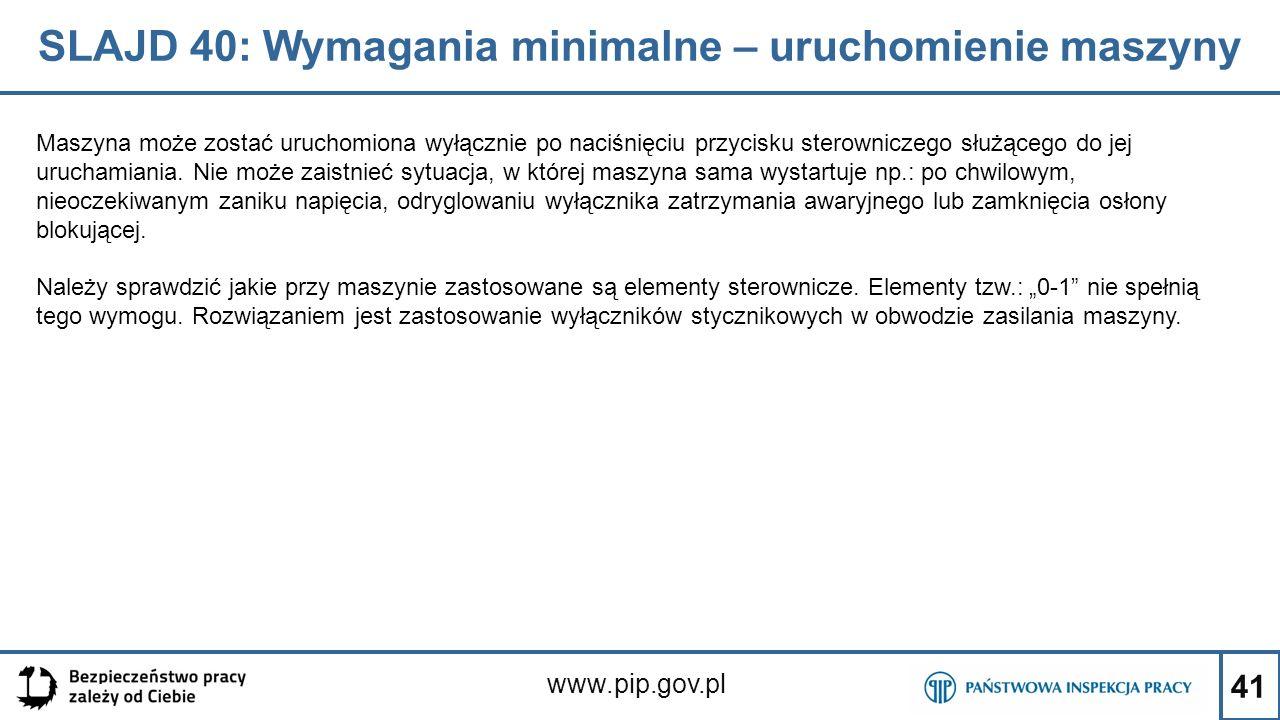 41 SLAJD 40: Wymagania minimalne – uruchomienie maszyny www.pip.gov.pl Maszyna może zostać uruchomiona wyłącznie po naciśnięciu przycisku sterowniczego służącego do jej uruchamiania.