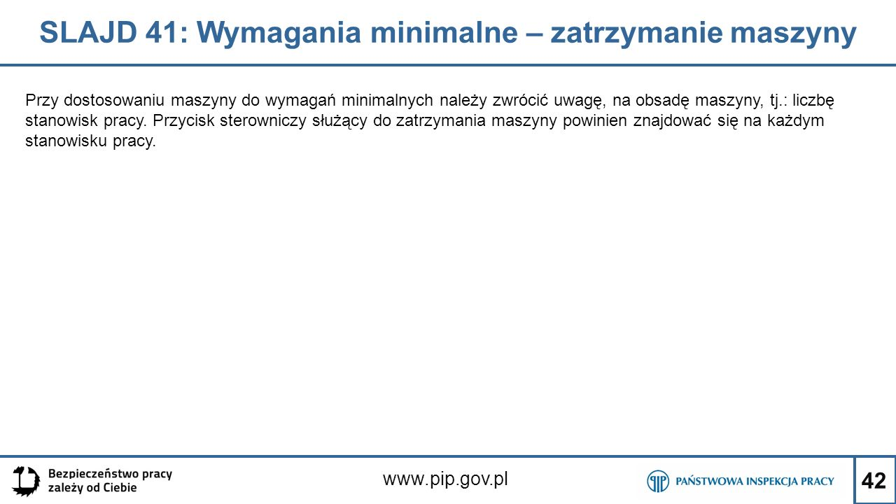 42 SLAJD 41: Wymagania minimalne – zatrzymanie maszyny www.pip.gov.pl Przy dostosowaniu maszyny do wymagań minimalnych należy zwrócić uwagę, na obsadę maszyny, tj.: liczbę stanowisk pracy.
