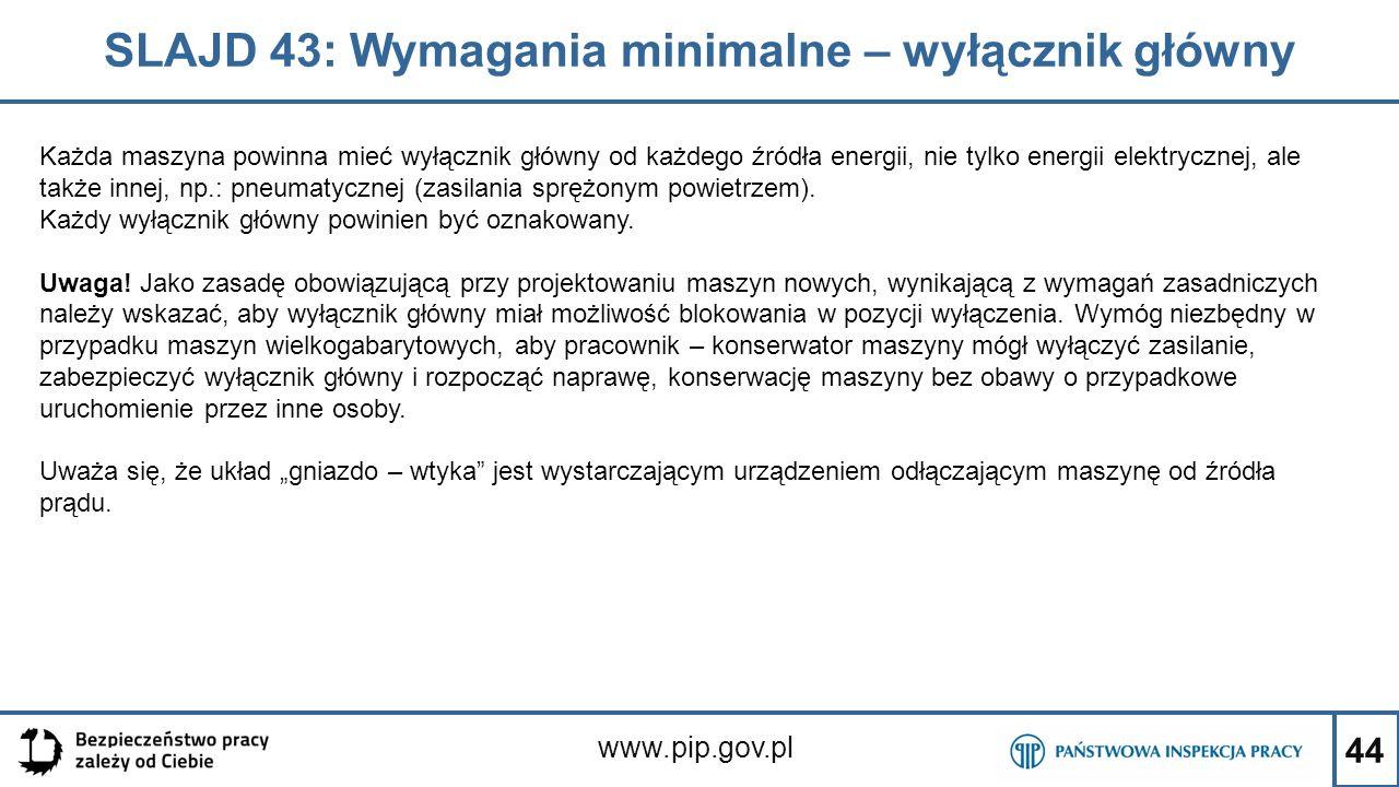 44 SLAJD 43: Wymagania minimalne – wyłącznik główny www.pip.gov.pl Każda maszyna powinna mieć wyłącznik główny od każdego źródła energii, nie tylko energii elektrycznej, ale także innej, np.: pneumatycznej (zasilania sprężonym powietrzem).