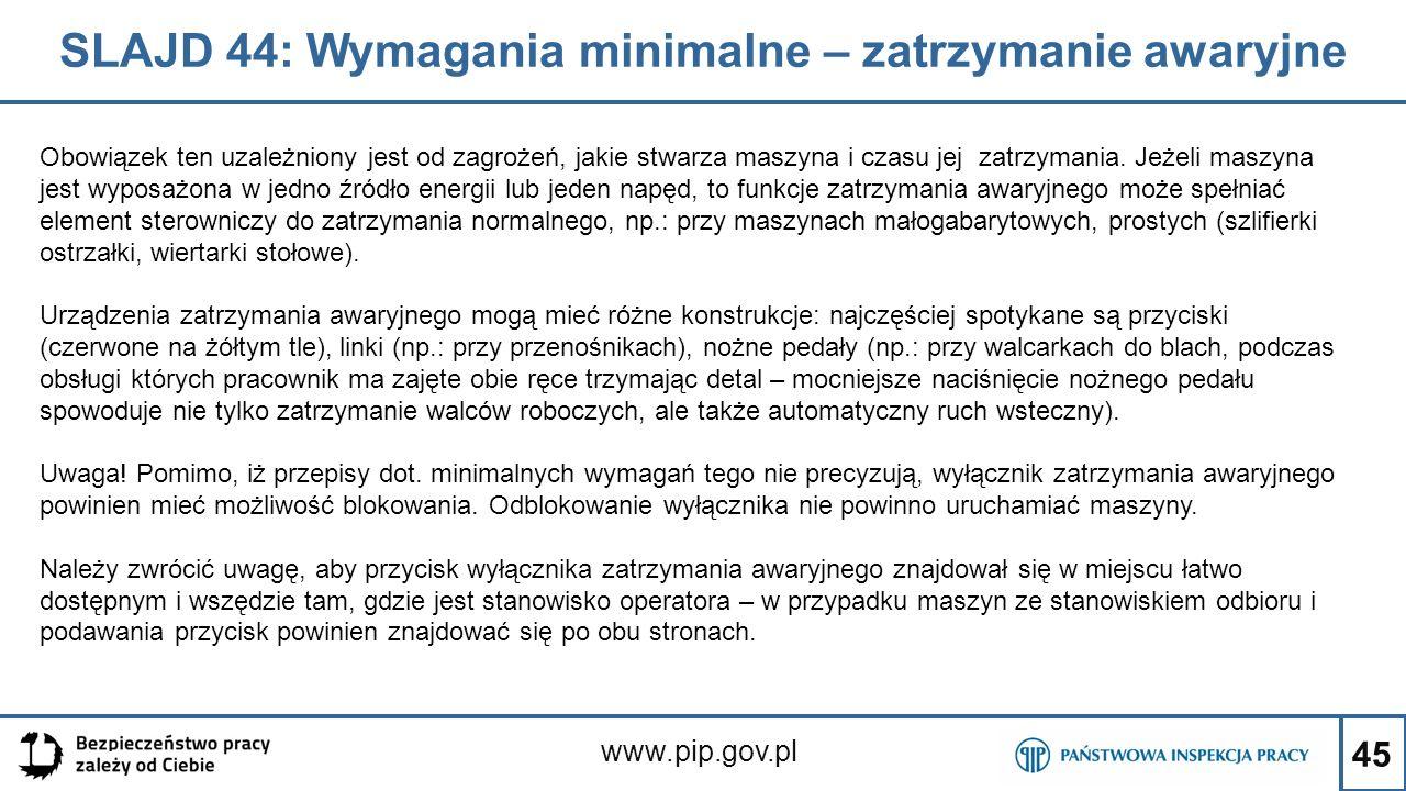 45 SLAJD 44: Wymagania minimalne – zatrzymanie awaryjne www.pip.gov.pl Obowiązek ten uzależniony jest od zagrożeń, jakie stwarza maszyna i czasu jej z