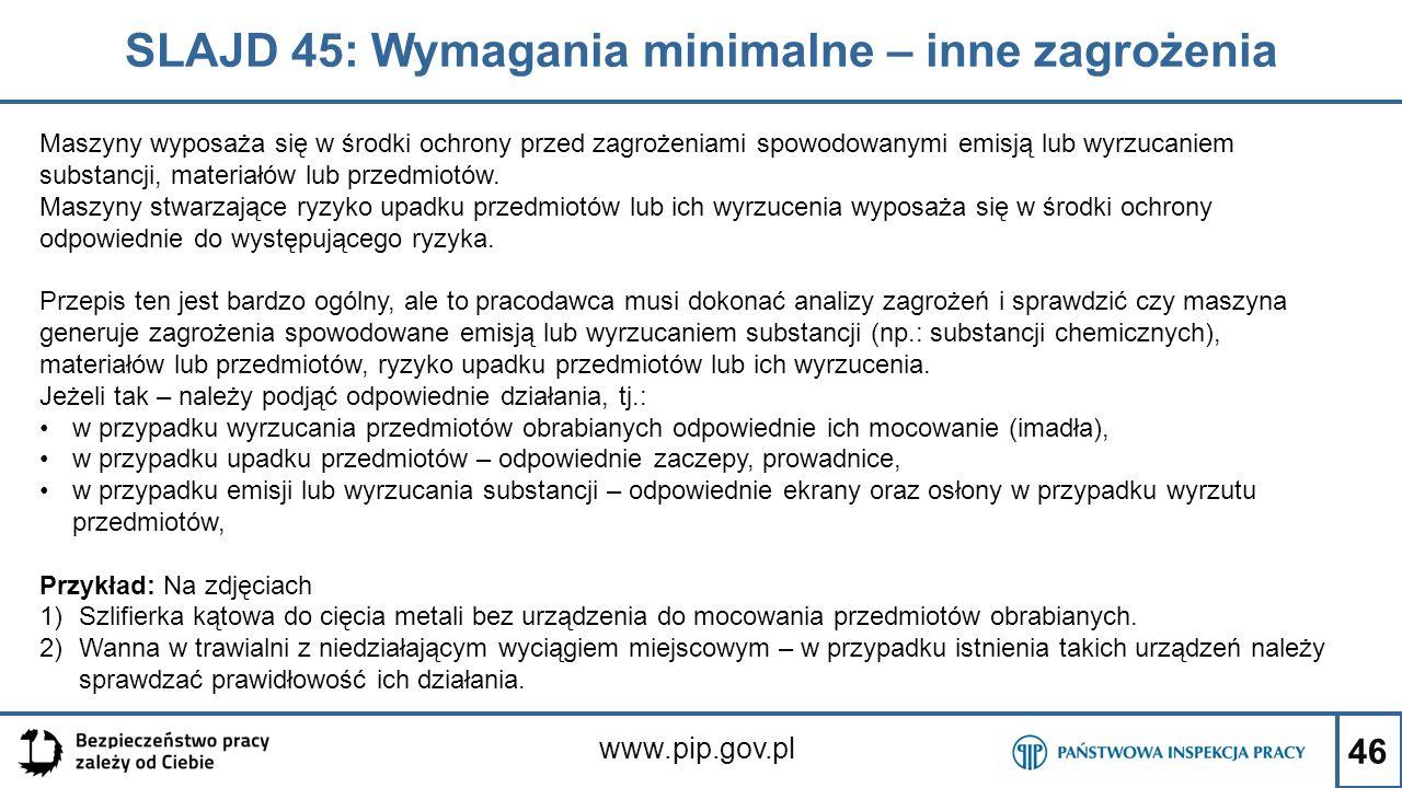 46 SLAJD 45: Wymagania minimalne – inne zagrożenia www.pip.gov.pl Maszyny wyposaża się w środki ochrony przed zagrożeniami spowodowanymi emisją lub wyrzucaniem substancji, materiałów lub przedmiotów.