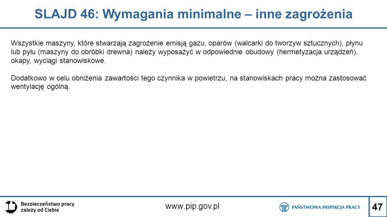 47 SLAJD 46: Wymagania minimalne – inne zagrożenia www.pip.gov.pl Wszystkie maszyny, które stwarzają zagrożenie emisją gazu, oparów (walcarki do tworzyw sztucznych), płynu lub pyłu (maszyny do obróbki drewna) należy wyposażyć w odpowiednie obudowy (hermetyzacja urządzeń), okapy, wyciągi stanowiskowe.