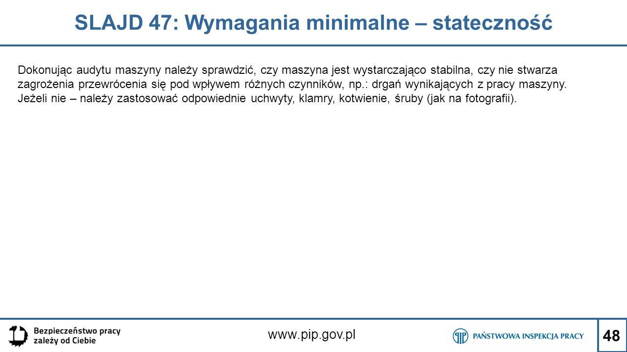 48 SLAJD 47: Wymagania minimalne – stateczność www.pip.gov.pl Dokonując audytu maszyny należy sprawdzić, czy maszyna jest wystarczająco stabilna, czy nie stwarza zagrożenia przewrócenia się pod wpływem różnych czynników, np.: drgań wynikających z pracy maszyny.