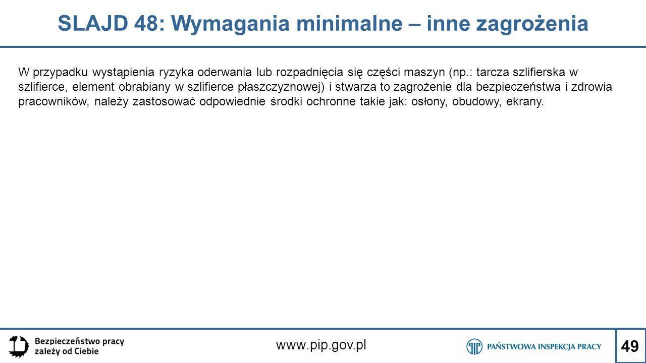 49 SLAJD 48: Wymagania minimalne – inne zagrożenia www.pip.gov.pl W przypadku wystąpienia ryzyka oderwania lub rozpadnięcia się części maszyn (np.: tarcza szlifierska w szlifierce, element obrabiany w szlifierce płaszczyznowej) i stwarza to zagrożenie dla bezpieczeństwa i zdrowia pracowników, należy zastosować odpowiednie środki ochronne takie jak: osłony, obudowy, ekrany.