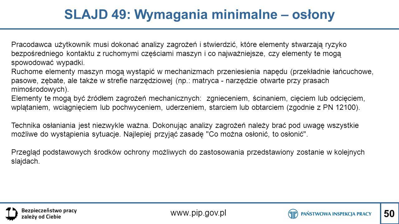 50 SLAJD 49: Wymagania minimalne – osłony www.pip.gov.pl Pracodawca użytkownik musi dokonać analizy zagrożeń i stwierdzić, które elementy stwarzają ryzyko bezpośredniego kontaktu z ruchomymi częściami maszyn i co najważniejsze, czy elementy te mogą spowodować wypadki.