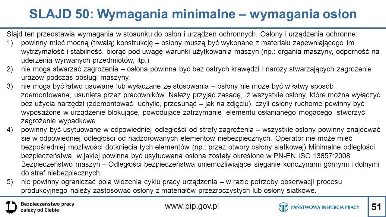 51 SLAJD 50: Wymagania minimalne – wymagania osłon www.pip.gov.pl Slajd ten przedstawia wymagania w stosunku do osłon i urządzeń ochronnych. Osłony i