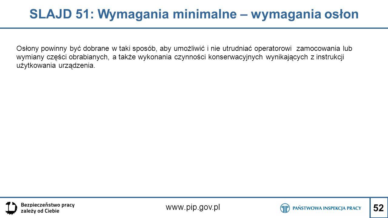 52 SLAJD 51: Wymagania minimalne – wymagania osłon www.pip.gov.pl Osłony powinny być dobrane w taki sposób, aby umożliwić i nie utrudniać operatorowi zamocowania lub wymiany części obrabianych, a także wykonania czynności konserwacyjnych wynikających z instrukcji użytkowania urządzenia.