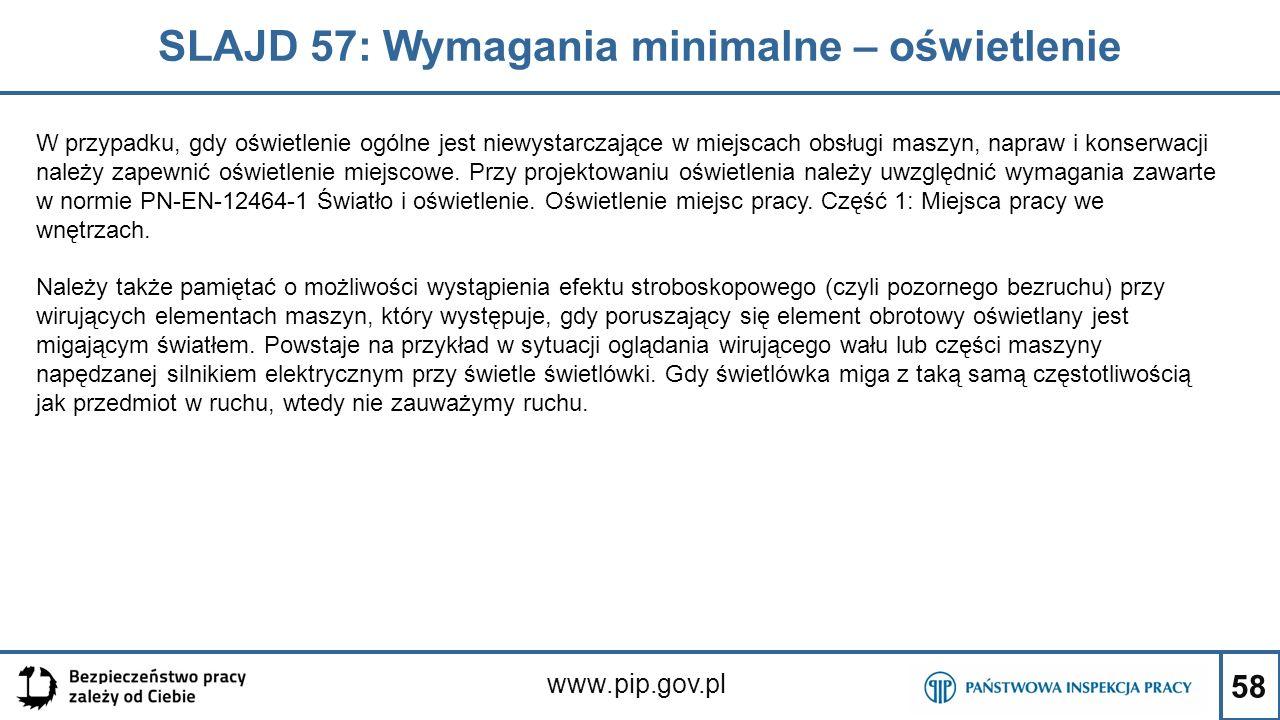 58 SLAJD 57: Wymagania minimalne – oświetlenie www.pip.gov.pl W przypadku, gdy oświetlenie ogólne jest niewystarczające w miejscach obsługi maszyn, napraw i konserwacji należy zapewnić oświetlenie miejscowe.