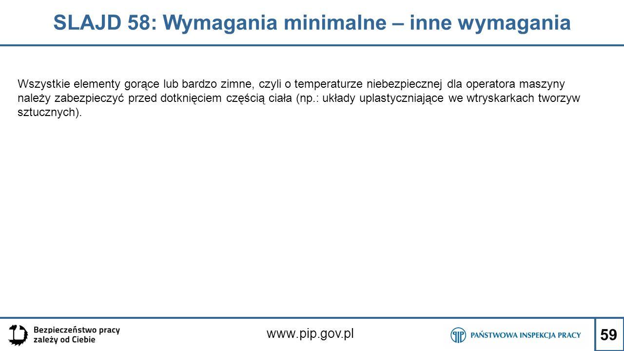 59 SLAJD 58: Wymagania minimalne – inne wymagania www.pip.gov.pl Wszystkie elementy gorące lub bardzo zimne, czyli o temperaturze niebezpiecznej dla operatora maszyny należy zabezpieczyć przed dotknięciem częścią ciała (np.: układy uplastyczniające we wtryskarkach tworzyw sztucznych).