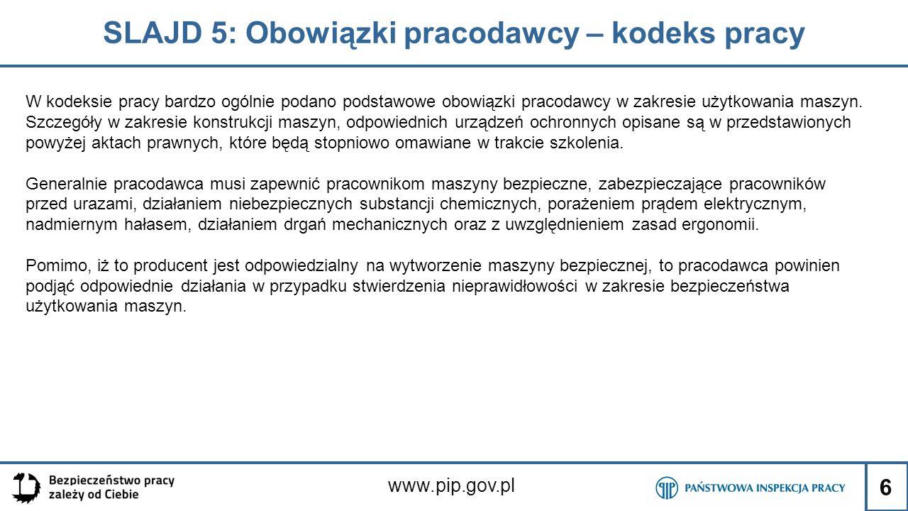 6 SLAJD 5: Obowiązki pracodawcy – kodeks pracy www.pip.gov.pl W kodeksie pracy bardzo ogólnie podano podstawowe obowiązki pracodawcy w zakresie użytkowania maszyn.