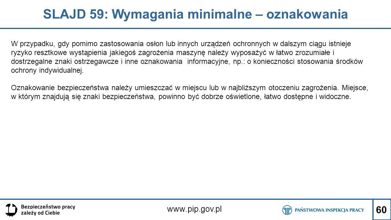 60 SLAJD 59: Wymagania minimalne – oznakowania www.pip.gov.pl W przypadku, gdy pomimo zastosowania osłon lub innych urządzeń ochronnych w dalszym ciągu istnieje ryzyko resztkowe wystąpienia jakiegoś zagrożenia maszynę należy wyposażyć w łatwo zrozumiałe i dostrzegalne znaki ostrzegawcze i inne oznakowania informacyjne, np.: o konieczności stosowania środków ochrony indywidualnej.