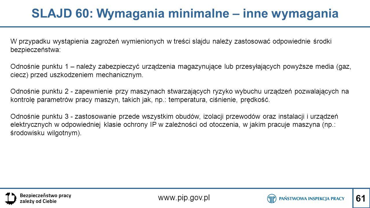 61 SLAJD 60: Wymagania minimalne – inne wymagania www.pip.gov.pl W przypadku wystąpienia zagrożeń wymienionych w treści slajdu należy zastosować odpowiednie środki bezpieczeństwa: Odnośnie punktu 1 – należy zabezpieczyć urządzenia magazynujące lub przesyłających powyższe media (gaz, ciecz) przed uszkodzeniem mechanicznym.