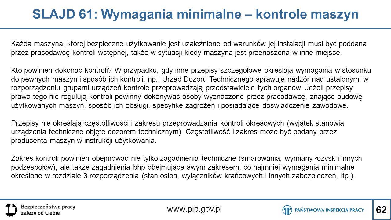 62 SLAJD 61: Wymagania minimalne – kontrole maszyn www.pip.gov.pl Każda maszyna, której bezpieczne użytkowanie jest uzależnione od warunków jej instal