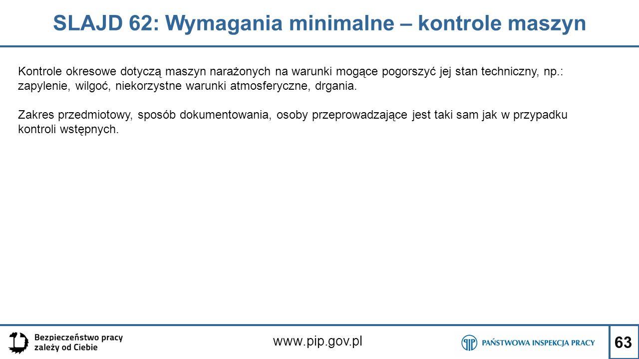 63 SLAJD 62: Wymagania minimalne – kontrole maszyn www.pip.gov.pl Kontrole okresowe dotyczą maszyn narażonych na warunki mogące pogorszyć jej stan techniczny, np.: zapylenie, wilgoć, niekorzystne warunki atmosferyczne, drgania.