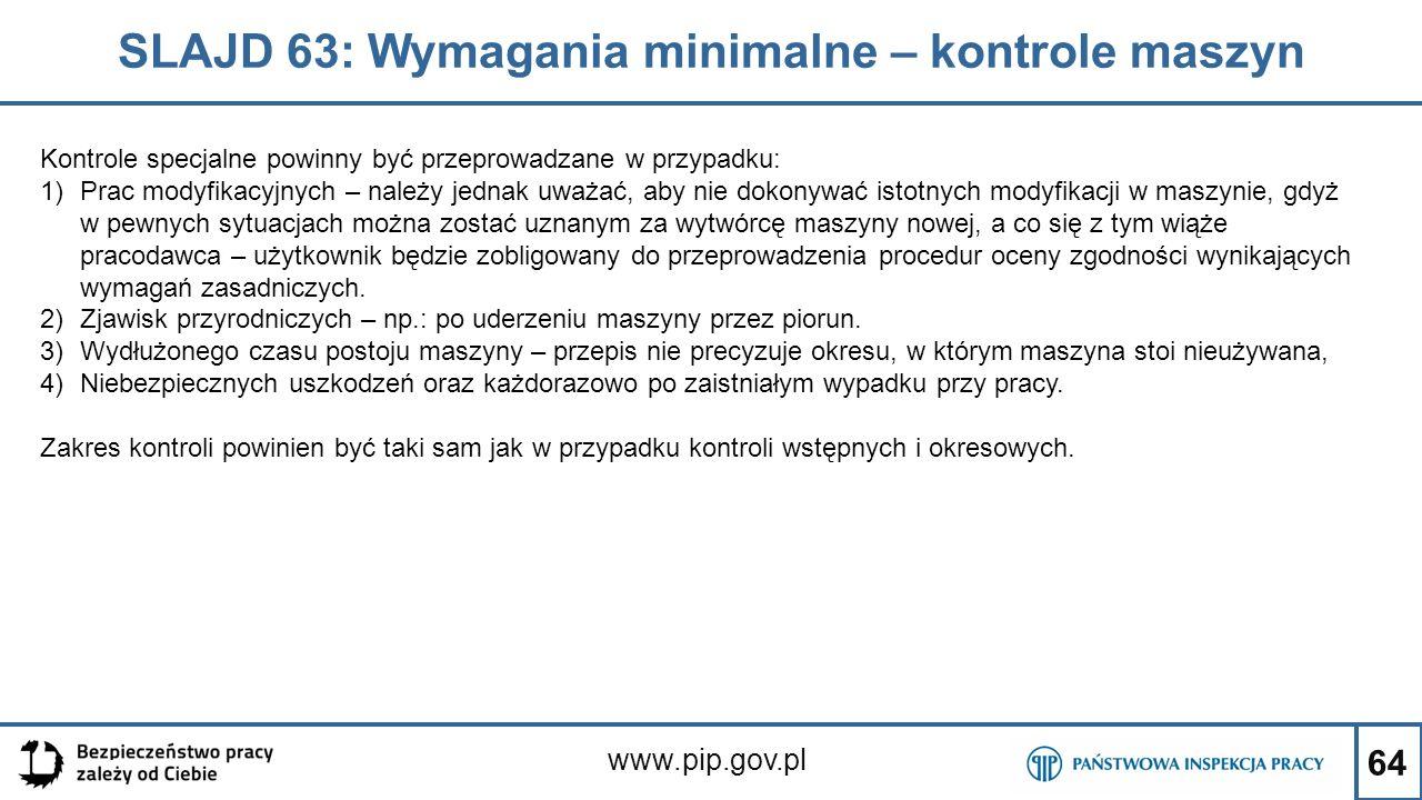 64 SLAJD 63: Wymagania minimalne – kontrole maszyn www.pip.gov.pl Kontrole specjalne powinny być przeprowadzane w przypadku: 1)Prac modyfikacyjnych – należy jednak uważać, aby nie dokonywać istotnych modyfikacji w maszynie, gdyż w pewnych sytuacjach można zostać uznanym za wytwórcę maszyny nowej, a co się z tym wiąże pracodawca – użytkownik będzie zobligowany do przeprowadzenia procedur oceny zgodności wynikających wymagań zasadniczych.