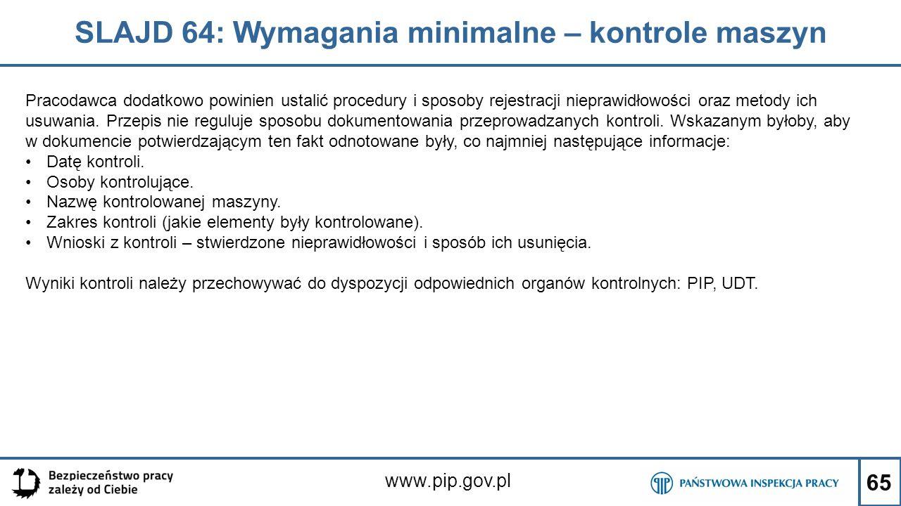 65 SLAJD 64: Wymagania minimalne – kontrole maszyn www.pip.gov.pl Pracodawca dodatkowo powinien ustalić procedury i sposoby rejestracji nieprawidłowości oraz metody ich usuwania.