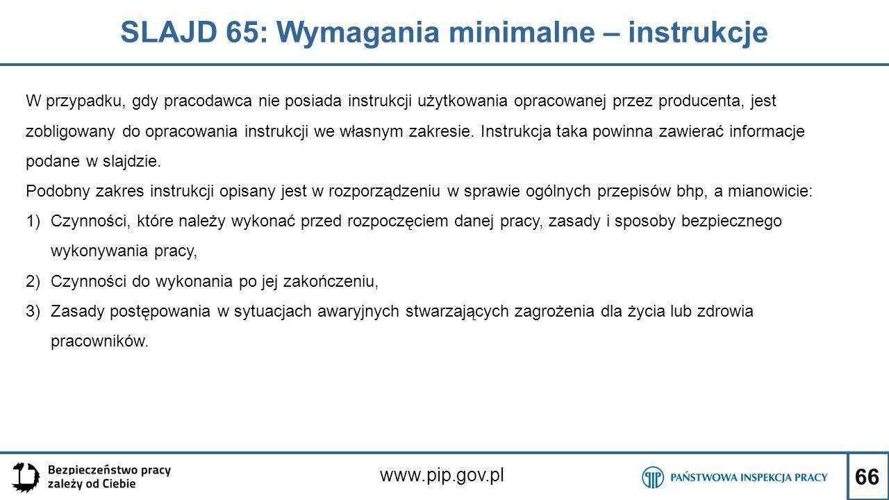 66 SLAJD 65: Wymagania minimalne – instrukcje www.pip.gov.pl W przypadku, gdy pracodawca nie posiada instrukcji użytkowania opracowanej przez producenta, jest zobligowany do opracowania instrukcji we własnym zakresie.