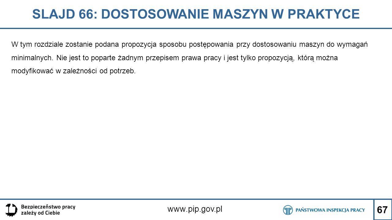 67 SLAJD 66: DOSTOSOWANIE MASZYN W PRAKTYCE www.pip.gov.pl W tym rozdziale zostanie podana propozycja sposobu postępowania przy dostosowaniu maszyn do wymagań minimalnych.