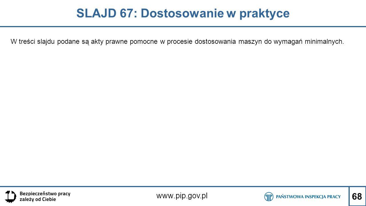 68 SLAJD 67: Dostosowanie w praktyce www.pip.gov.pl W treści slajdu podane są akty prawne pomocne w procesie dostosowania maszyn do wymagań minimalnych.