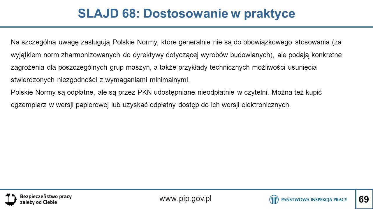 69 SLAJD 68: Dostosowanie w praktyce www.pip.gov.pl Na szczególna uwagę zasługują Polskie Normy, które generalnie nie są do obowiązkowego stosowania (za wyjątkiem norm zharmonizowanych do dyrektywy dotyczącej wyrobów budowlanych), ale podają konkretne zagrożenia dla poszczególnych grup maszyn, a także przykłady technicznych możliwości usunięcia stwierdzonych niezgodności z wymaganiami minimalnymi.