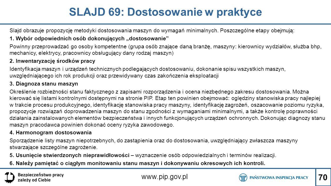 70 SLAJD 69: Dostosowanie w praktyce www.pip.gov.pl Slajd obrazuje propozycję metodyki dostosowania maszyn do wymagań minimalnych. Poszczególne etapy