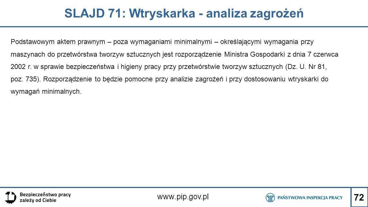 72 SLAJD 71: Wtryskarka - analiza zagrożeń www.pip.gov.pl Podstawowym aktem prawnym – poza wymaganiami minimalnymi – określającymi wymagania przy maszynach do przetwórstwa tworzyw sztucznych jest rozporządzenie Ministra Gospodarki z dnia 7 czerwca 2002 r.