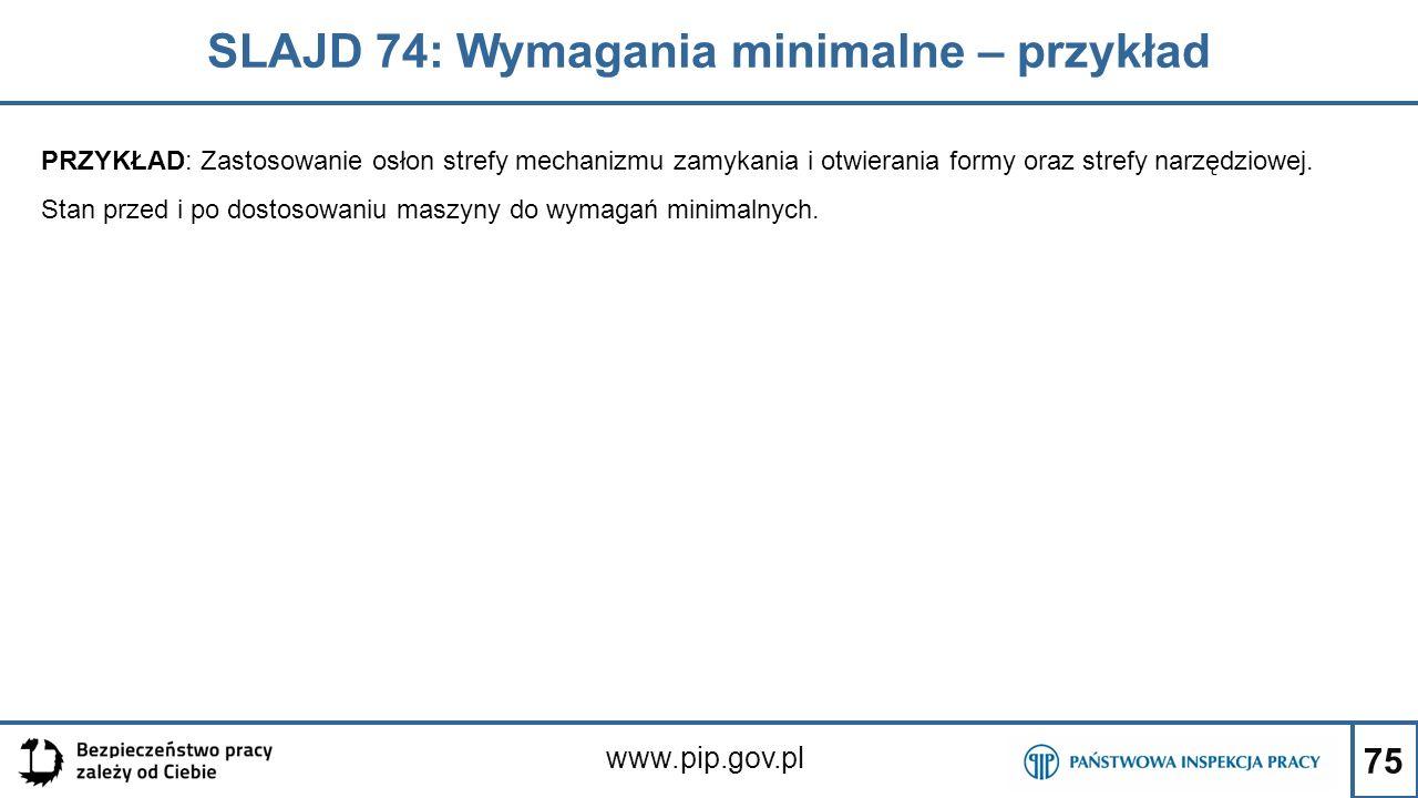 75 SLAJD 74: Wymagania minimalne – przykład www.pip.gov.pl PRZYKŁAD: Zastosowanie osłon strefy mechanizmu zamykania i otwierania formy oraz strefy narzędziowej.
