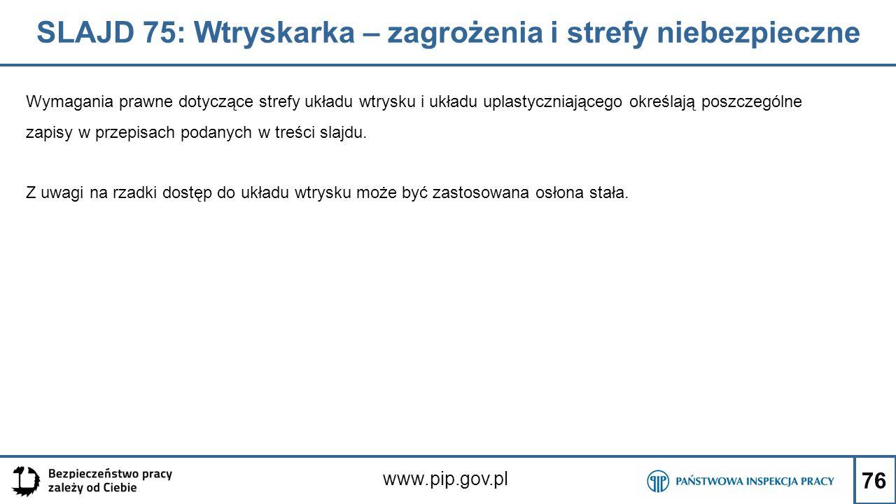76 SLAJD 75: Wtryskarka – zagrożenia i strefy niebezpieczne www.pip.gov.pl Wymagania prawne dotyczące strefy układu wtrysku i układu uplastyczniającego określają poszczególne zapisy w przepisach podanych w treści slajdu.
