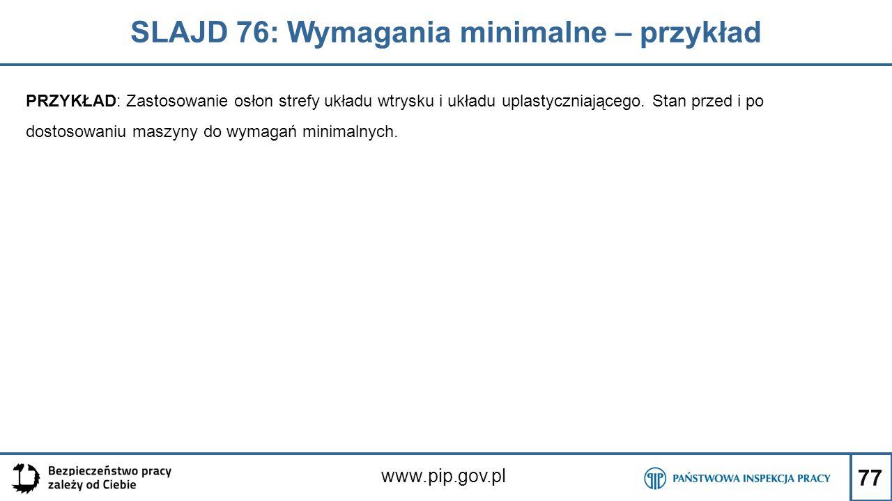 77 SLAJD 76: Wymagania minimalne – przykład www.pip.gov.pl PRZYKŁAD: Zastosowanie osłon strefy układu wtrysku i układu uplastyczniającego.