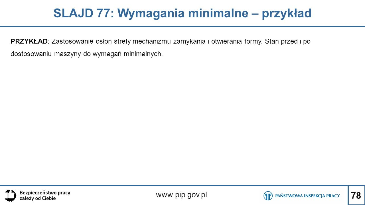 78 SLAJD 77: Wymagania minimalne – przykład www.pip.gov.pl PRZYKŁAD: Zastosowanie osłon strefy mechanizmu zamykania i otwierania formy.