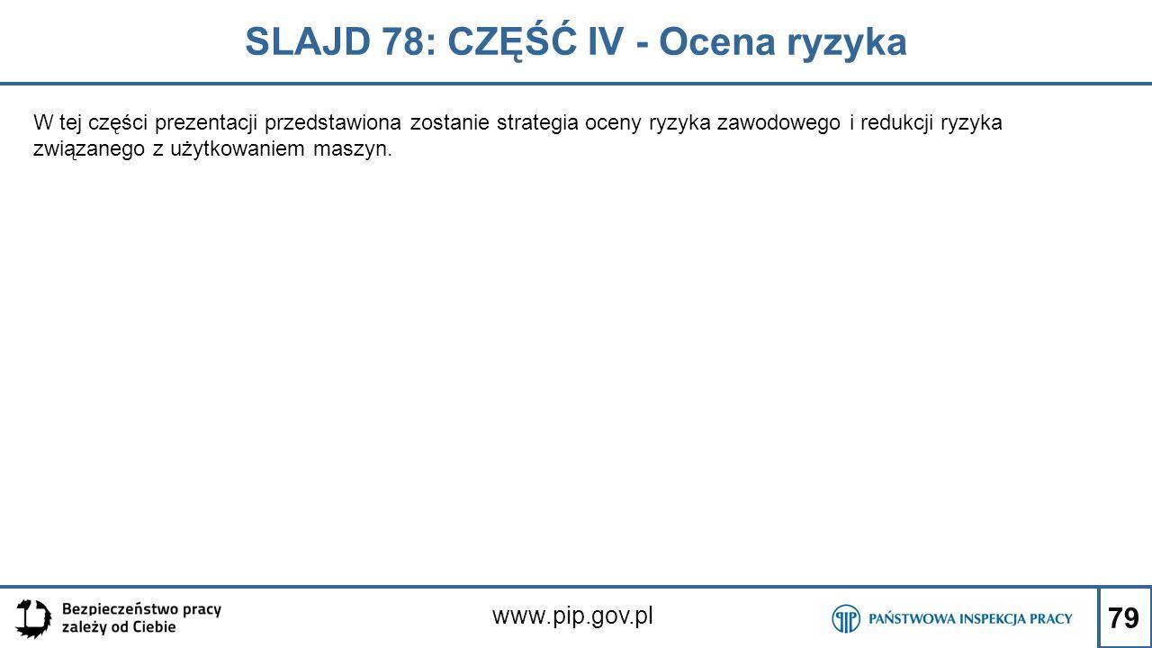 79 SLAJD 78: CZĘŚĆ IV - Ocena ryzyka www.pip.gov.pl W tej części prezentacji przedstawiona zostanie strategia oceny ryzyka zawodowego i redukcji ryzyka związanego z użytkowaniem maszyn.