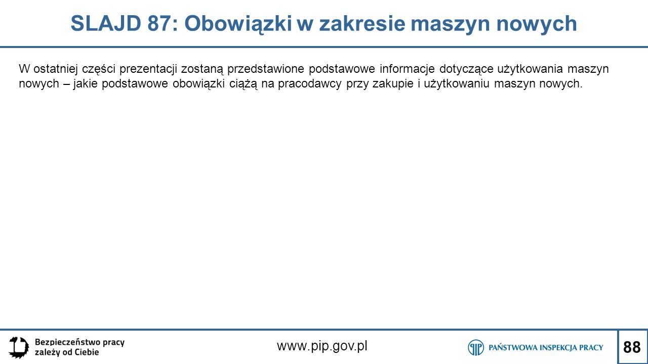 88 SLAJD 87: Obowiązki w zakresie maszyn nowych www.pip.gov.pl W ostatniej części prezentacji zostaną przedstawione podstawowe informacje dotyczące użytkowania maszyn nowych – jakie podstawowe obowiązki ciążą na pracodawcy przy zakupie i użytkowaniu maszyn nowych.