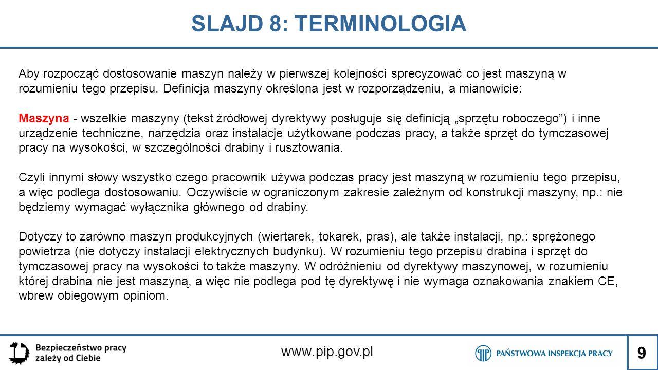9 SLAJD 8: TERMINOLOGIA www.pip.gov.pl Aby rozpocząć dostosowanie maszyn należy w pierwszej kolejności sprecyzować co jest maszyną w rozumieniu tego przepisu.