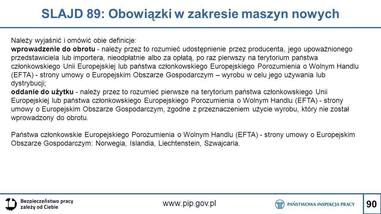 90 SLAJD 89: Obowiązki w zakresie maszyn nowych www.pip.gov.pl Należy wyjaśnić i omówić obie definicje: wprowadzenie do obrotu - należy przez to rozumieć udostępnienie przez producenta, jego upoważnionego przedstawiciela lub importera, nieodpłatnie albo za opłatą, po raz pierwszy na terytorium państwa członkowskiego Unii Europejskiej lub państwa członkowskiego Europejskiego Porozumienia o Wolnym Handlu (EFTA) - strony umowy o Europejskim Obszarze Gospodarczym – wyrobu w celu jego używania lub dystrybucji; oddanie do użytku - należy przez to rozumieć pierwsze na terytorium państwa członkowskiego Unii Europejskiej lub państwa członkowskiego Europejskiego Porozumienia o Wolnym Handlu (EFTA) - strony umowy o Europejskim Obszarze Gospodarczym, zgodne z przeznaczeniem użycie wyrobu, który nie został wprowadzony do obrotu.