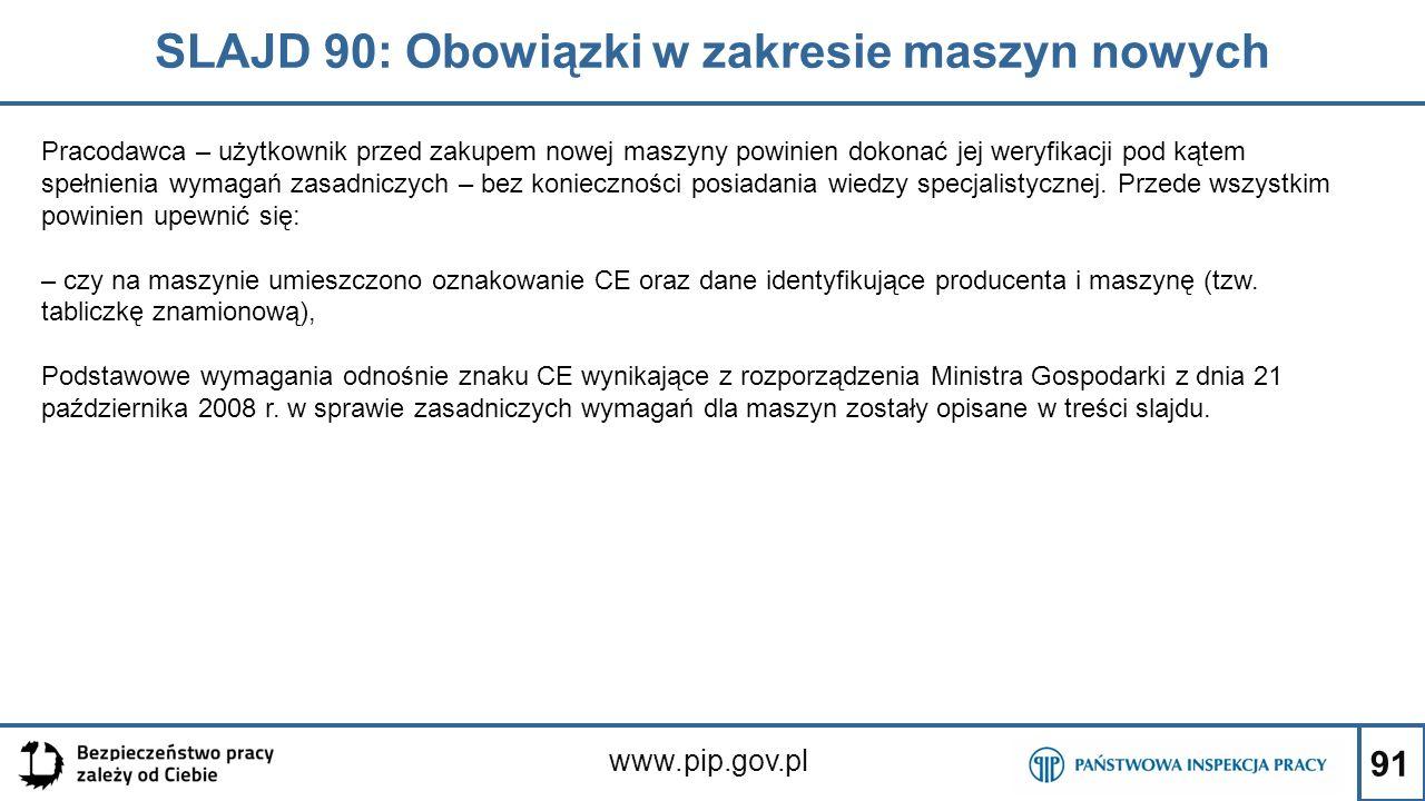 91 SLAJD 90: Obowiązki w zakresie maszyn nowych www.pip.gov.pl Pracodawca – użytkownik przed zakupem nowej maszyny powinien dokonać jej weryfikacji pod kątem spełnienia wymagań zasadniczych – bez konieczności posiadania wiedzy specjalistycznej.