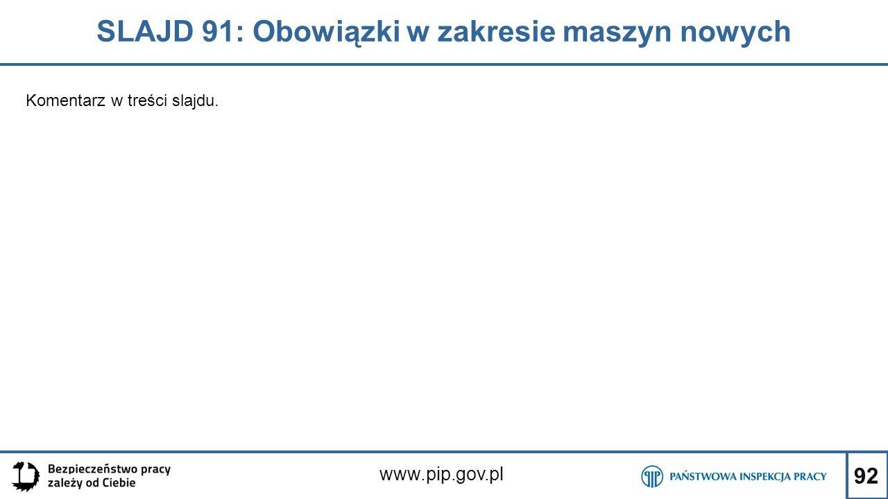 92 SLAJD 91: Obowiązki w zakresie maszyn nowych www.pip.gov.pl Komentarz w treści slajdu.