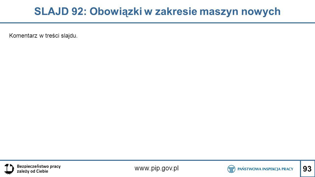 93 SLAJD 92: Obowiązki w zakresie maszyn nowych www.pip.gov.pl Komentarz w treści slajdu.