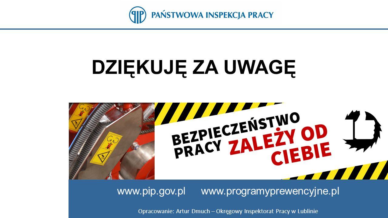 DZIĘKUJĘ ZA UWAGĘ www.pip.gov.pl www.programyprewencyjne.pl Opracowanie: Artur Dmuch – Okręgowy Inspektorat Pracy w Lublinie