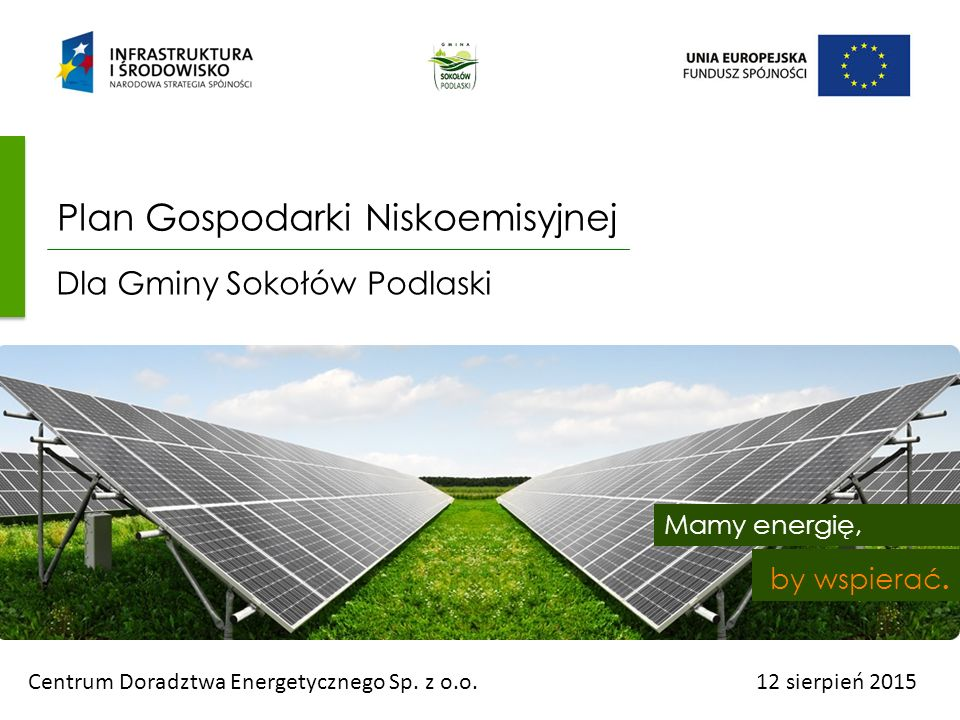 Mamy energię, by wspierać. Centrum Doradztwa Energetycznego Sp. z o.o.12 sierpień 2015 Plan Gospodarki Niskoemisyjnej Dla Gminy Sokołów Podlaski