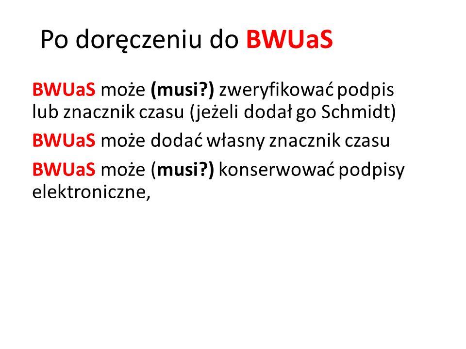 Po doręczeniu do BWUaS BWUaS może (musi?) zweryfikować podpis lub znacznik czasu (jeżeli dodał go Schmidt) BWUaS może dodać własny znacznik czasu BWUa