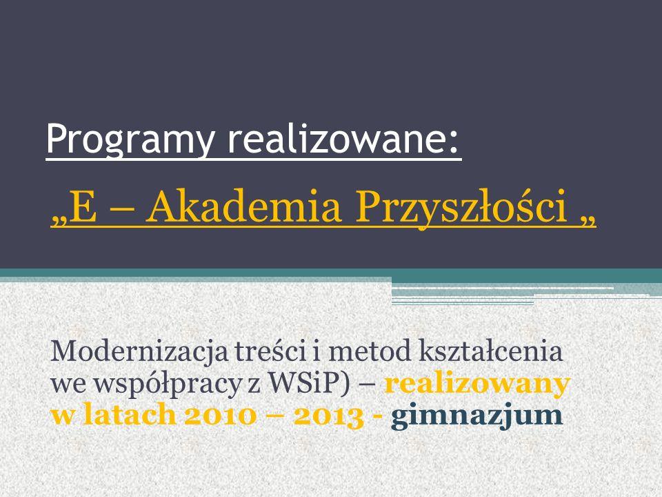 """Programy realizowane: """"E – Akademia Przyszłości """" Modernizacja treści i metod kształcenia we współpracy z WSiP) – realizowany w latach 2010 – 2013 - gimnazjum"""
