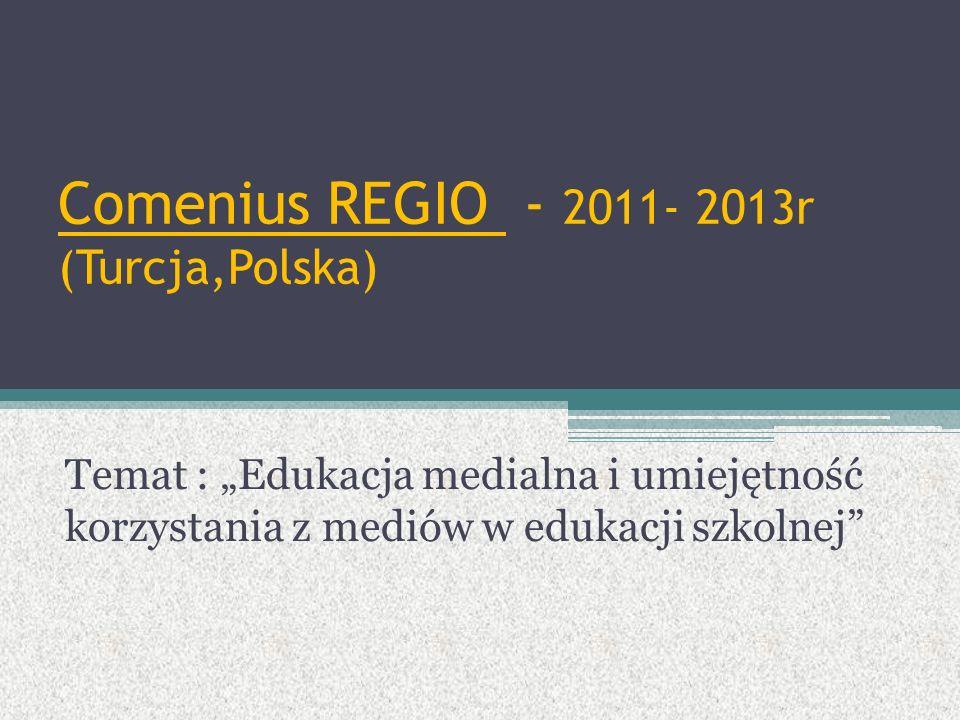 """Comenius REGIO - 2011- 2013r (Turcja,Polska) Temat : """"Edukacja medialna i umiejętność korzystania z mediów w edukacji szkolnej"""