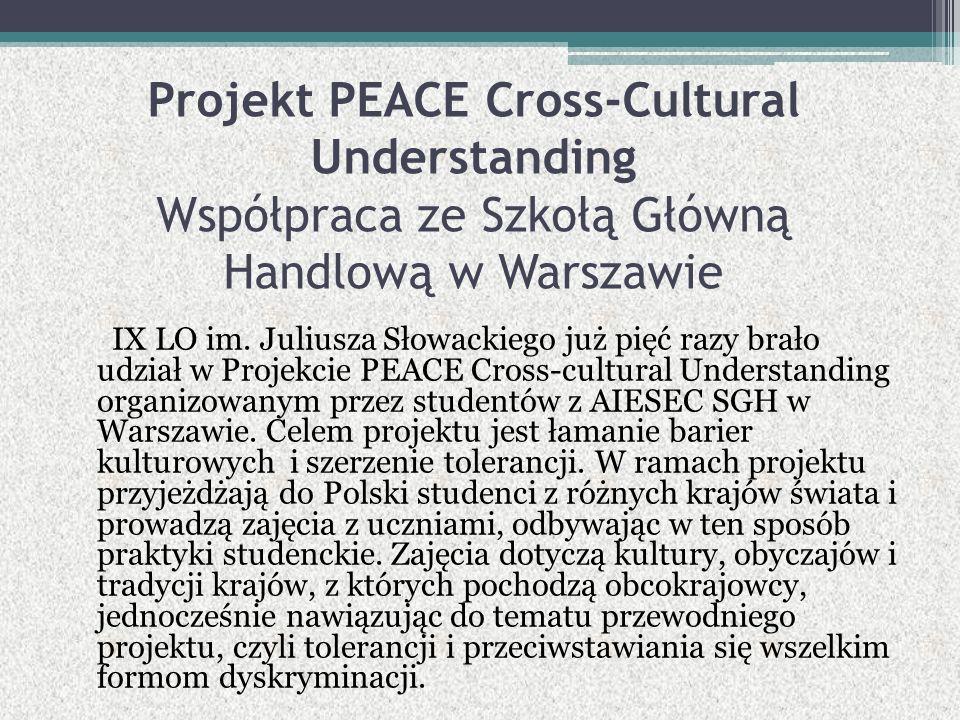 Projekt PEACE Cross-Cultural Understanding Współpraca ze Szkołą Główną Handlową w Warszawie IX LO im. Juliusza Słowackiego już pięć razy brało udział